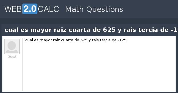 Ver pregunta - cual es mayor raiz cuarta de 625 y rais ...